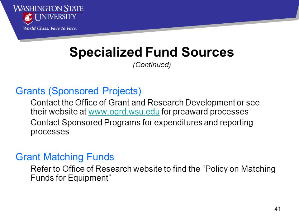 41 Grants (Sponsored Projects) Contact the Office of Grant and Research Development or see their website at www.ogrd.wsu.edu for preaward processeswww.ogrd.wsu.edu Contact Sponsored Programs for expenditures and reporting processes Grant Matching Funds Refer to Office of Research website to find the Policy on Matching Funds for Equipment Specialized Fund Sources (Continued)
