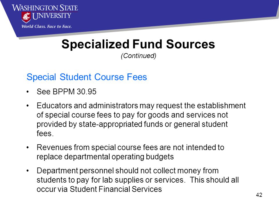 42 Special Student Course Fees See BPPM 30.95 Educators and administrators may request the establishment of special course fees to pay for goods and services not provided by state-appropriated funds or general student fees.