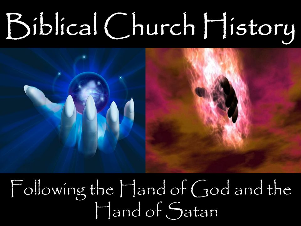 Biblical Church History Following the Hand of God and the Hand of Satan