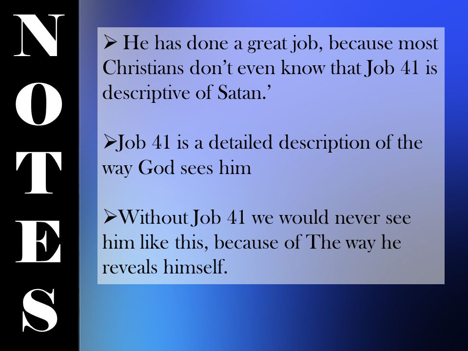NOTESNOTES  He has done a great job, because most Christians don't even know that Job 41 is descriptive of Satan.'  Job 41 is a detailed description