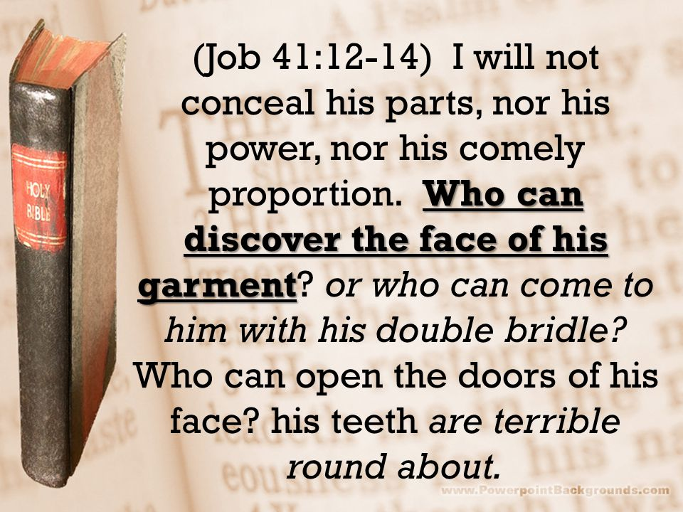 Who can discover the face of his garment (Job 41:12-14) I will not conceal his parts, nor his power, nor his comely proportion. Who can discover the f