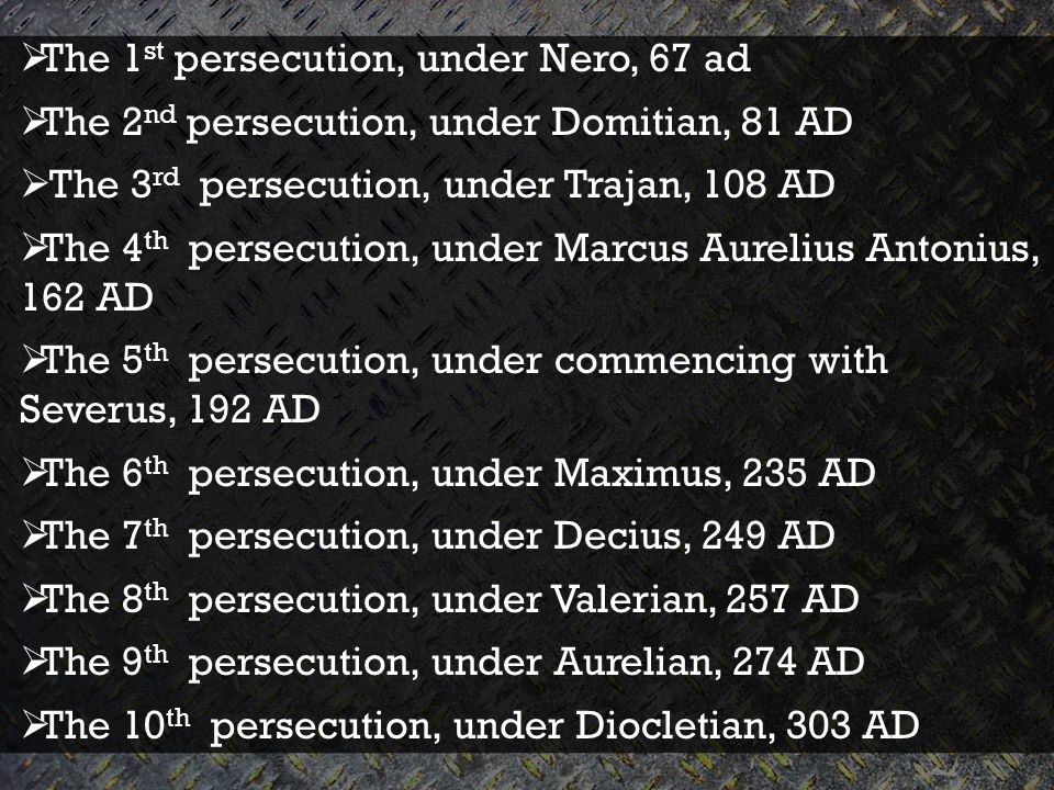  The 1 st persecution, under Nero, 67 ad  The 2 nd persecution, under Domitian, 81 AD  The 3 rd persecution, under Trajan, 108 AD  The 4 th persecution, under Marcus Aurelius Antonius, 162 AD  The 5 th persecution, under commencing with Severus, 192 AD  The 6 th persecution, under Maximus, 235 AD  The 7 th persecution, under Decius, 249 AD  The 8 th persecution, under Valerian, 257 AD  The 9 th persecution, under Aurelian, 274 AD  The 10 th persecution, under Diocletian, 303 AD