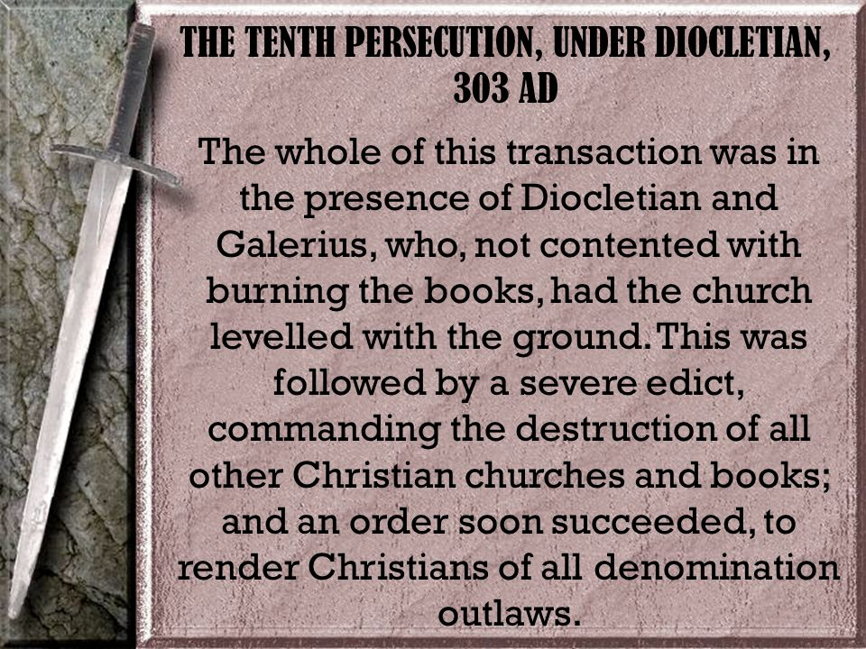 THE TENTH PERSECUTION, UNDER DIOCLETIAN, 303 AD The whole of this transaction was in the presence of Diocletian and Galerius, who, not contented with burning the books, had the church levelled with the ground.