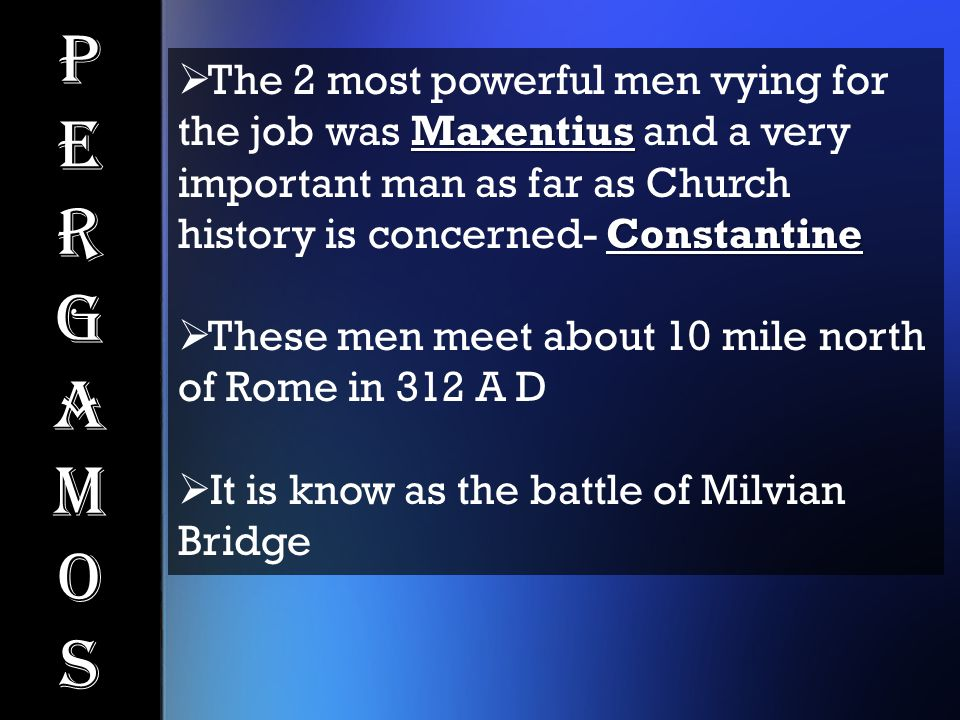 PergamosPergamos Maxentius Constantine  The 2 most powerful men vying for the job was Maxentius and a very important man as far as Church history is concerned- Constantine  These men meet about 10 mile north of Rome in 312 A D  It is know as the battle of Milvian Bridge
