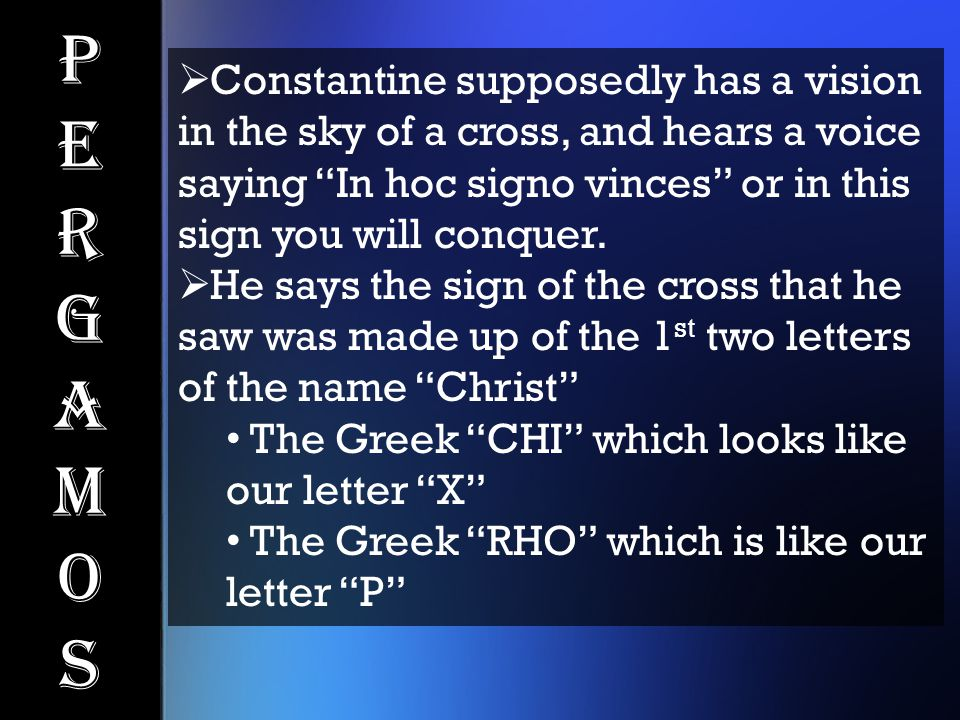 """PergamosPergamos  Constantine supposedly has a vision in the sky of a cross, and hears a voice saying """"In hoc signo vinces"""" or in this sign you will"""