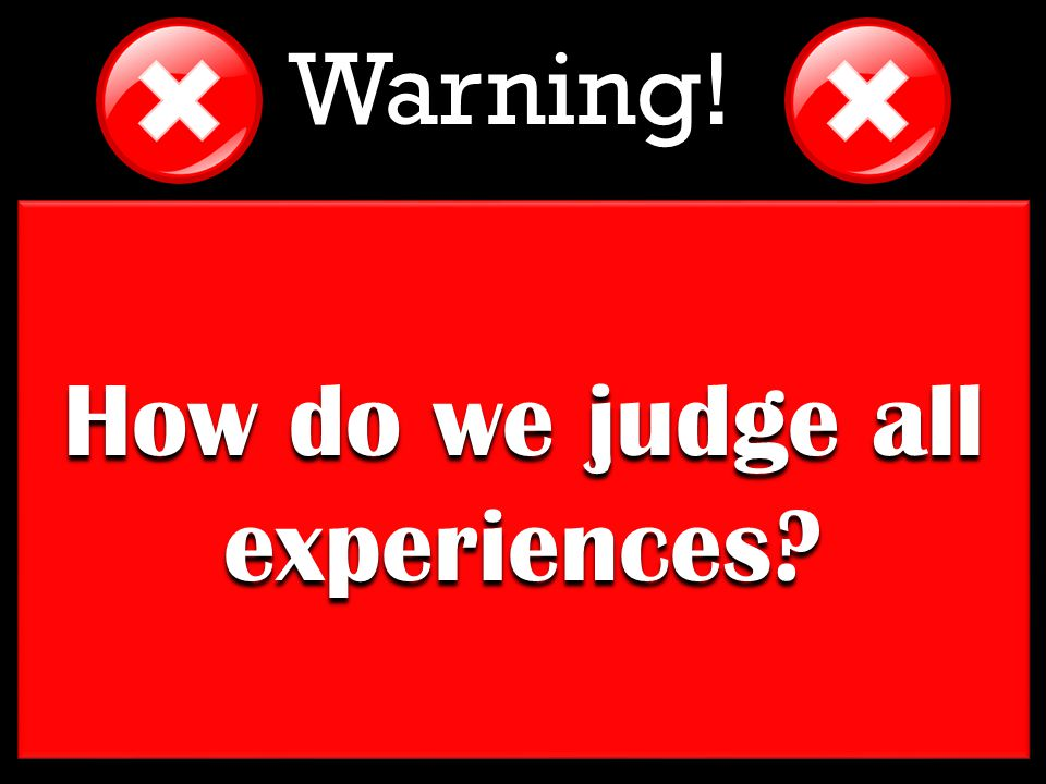 How do we judge all experiences Warning!