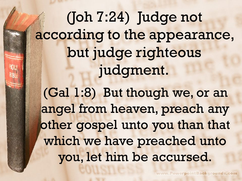 (Joh 7:24) Judge not according to the appearance, but judge righteous judgment. (Gal 1:8) But though we, or an angel from heaven, preach any other gos