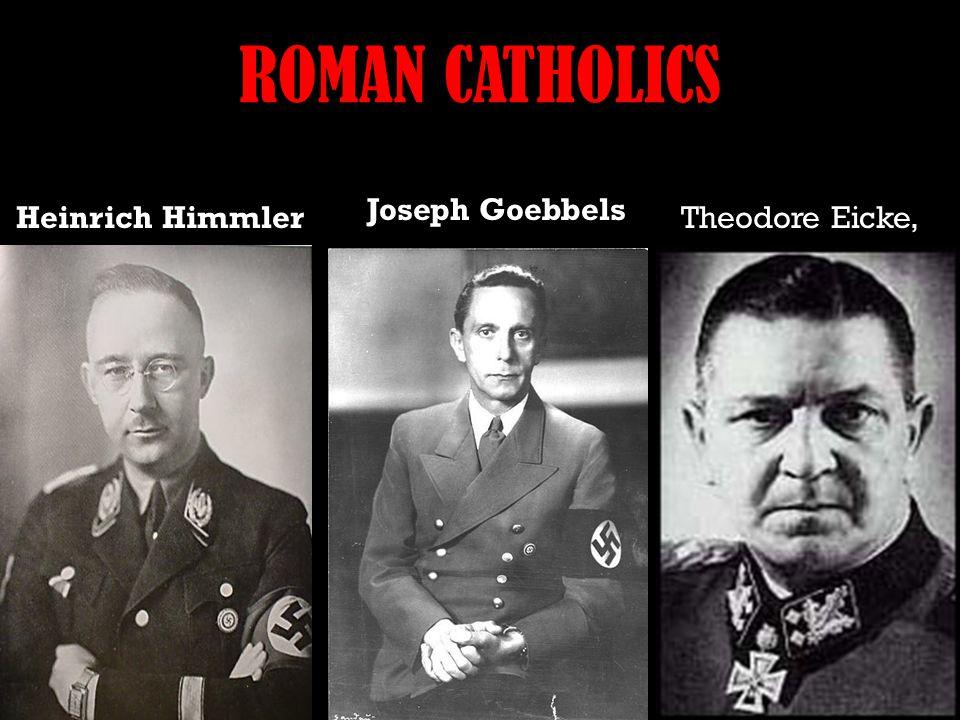 ROMAN CATHOLICS Theodore Eicke, Joseph Goebbels Heinrich Himmler