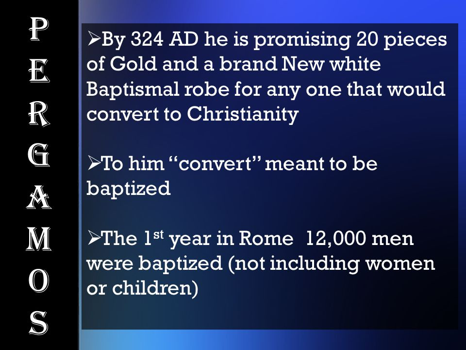 PergamosPergamos  By 324 AD he is promising 20 pieces of Gold and a brand New white Baptismal robe for any one that would convert to Christianity  T