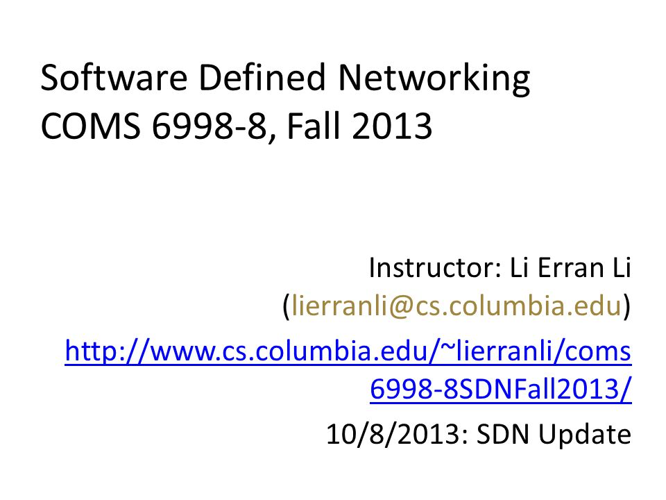 Software Defined Networking COMS 6998-8, Fall 2013 Instructor: Li Erran Li (lierranli@cs.columbia.edu) http://www.cs.columbia.edu/~lierranli/coms 6998-8SDNFall2013/ 10/8/2013: SDN Update