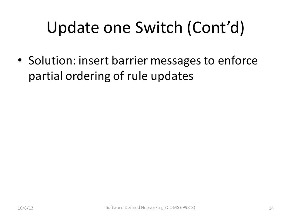 Update one Switch (Cont'd) Solution: insert barrier messages to enforce partial ordering of rule updates 10/8/13 Software Defined Networking (COMS 6998-8) 14