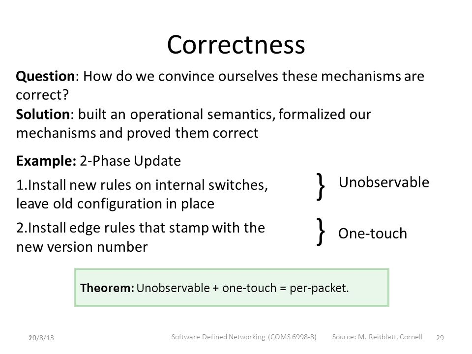29 Correctness Example: 2-Phase Update 1.Install new rules on internal switches, leave old configuration in place 2.Install edge rules that stamp with the new version number } Unobservable One-touch } Theorem: Unobservable + one-touch = per-packet.