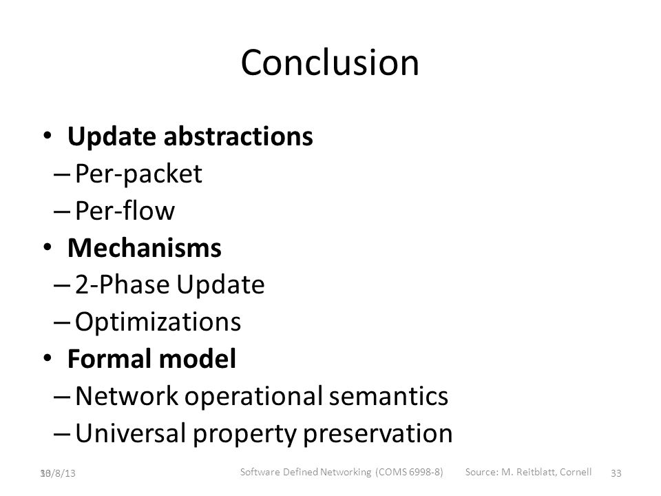 33 Conclusion Update abstractions – Per-packet – Per-flow Mechanisms – 2-Phase Update – Optimizations Formal model – Network operational semantics – Universal property preservation 10/8/13 Software Defined Networking (COMS 6998-8)Source: M.