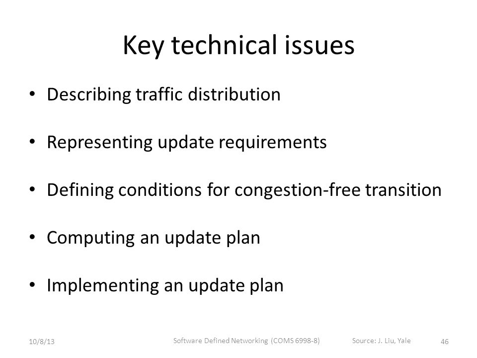Key technical issues Describing traffic distribution Representing update requirements Defining conditions for congestion-free transition Computing an update plan Implementing an update plan 4610/8/13 Software Defined Networking (COMS 6998-8)Source: J.