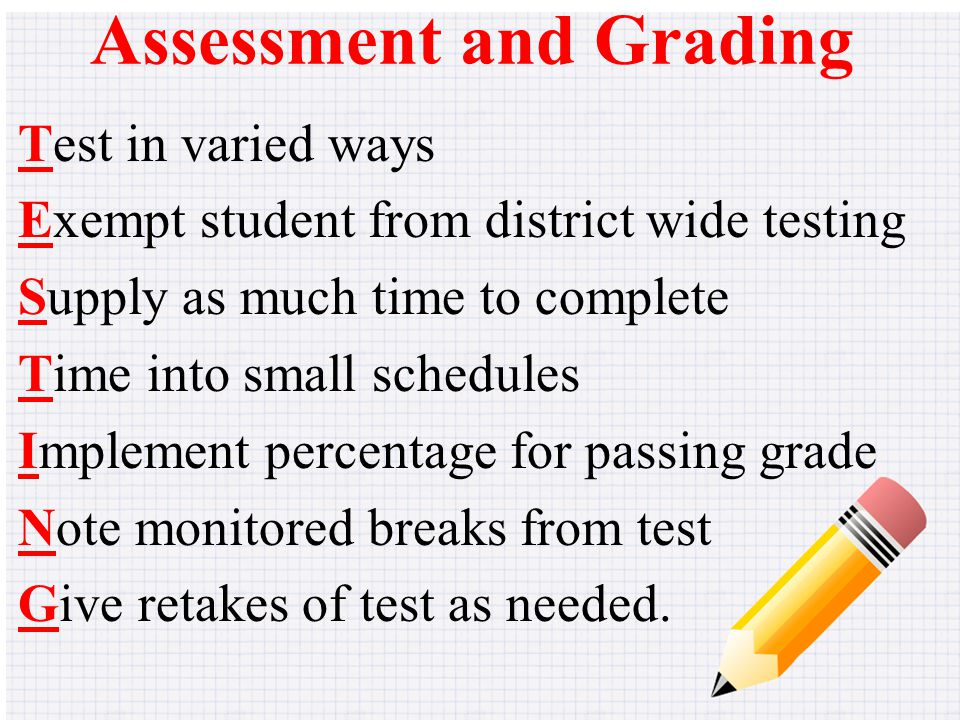 Assessment and Grading Test in varied ways Exempt student from district wide testing Supply as much time to complete Time into small schedules Implement percentage for passing grade Note monitored breaks from test Give retakes of test as needed.