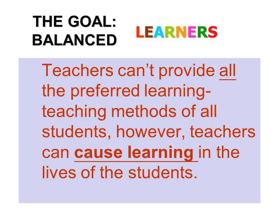 Teachers can't provide all the preferred learning- teaching methods of all students, however, teachers can cause learning in the lives of the students.