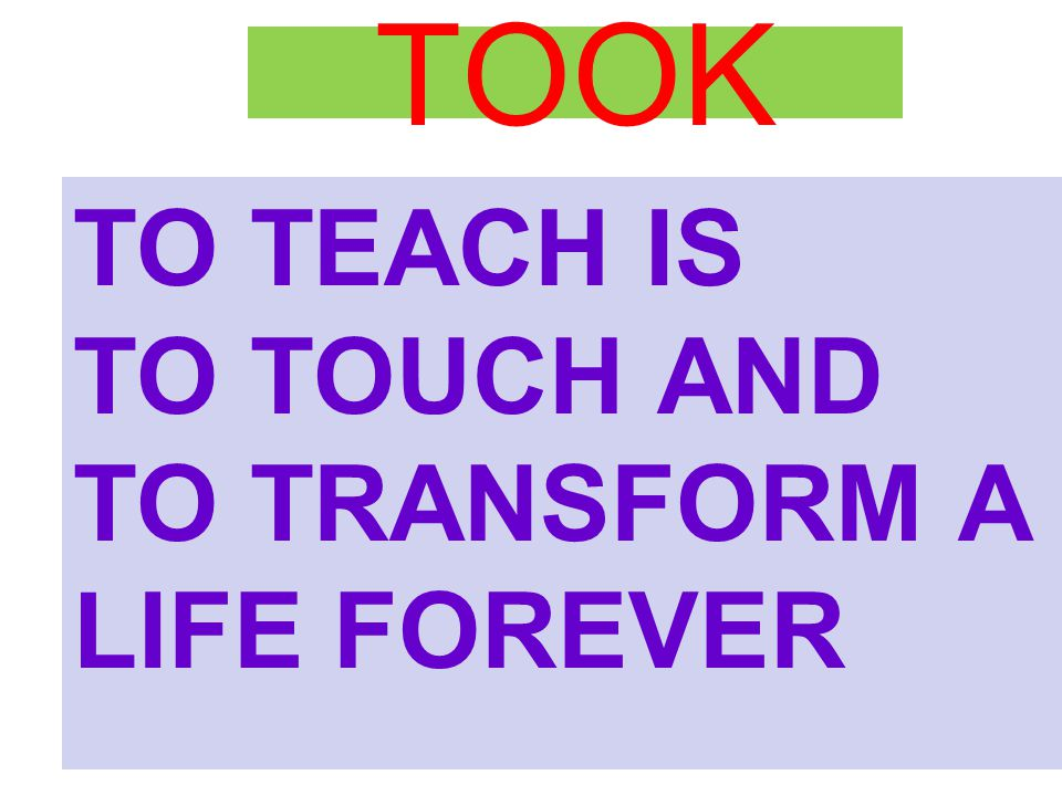 TOOK TO TEACH IS TO TOUCH AND TO TRANSFORM A LIFE FOREVER