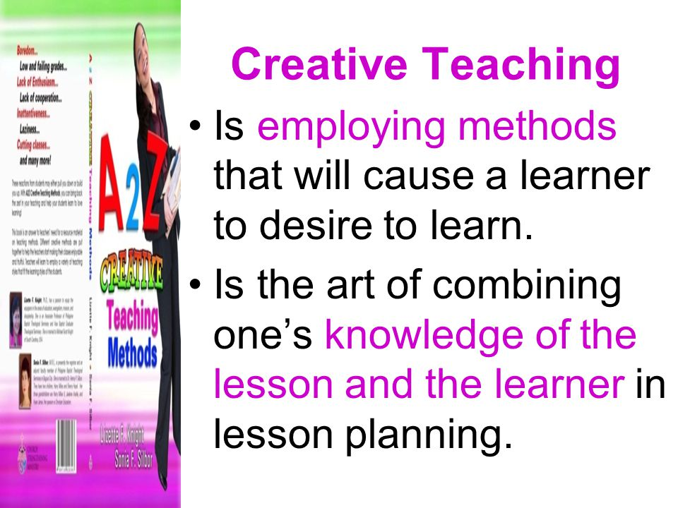 Creative Teaching Is employing methods that will cause a learner to desire to learn.
