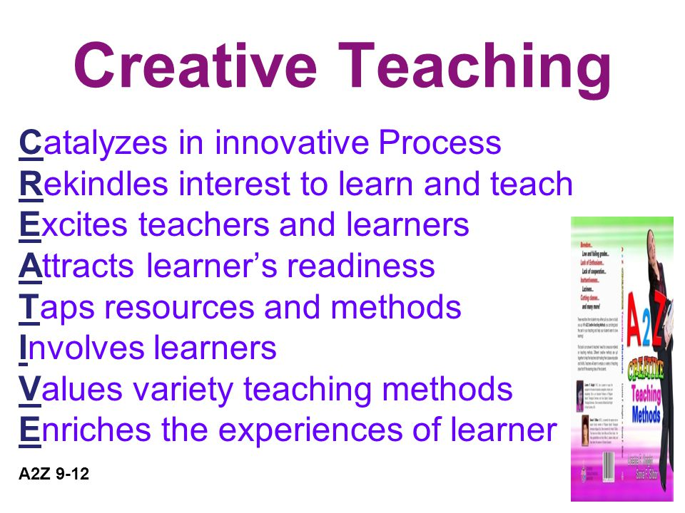 Creative Teaching Catalyzes in innovative Process Rekindles interest to learn and teach Excites teachers and learners Attracts learner's readiness Taps resources and methods Involves learners Values variety teaching methods Enriches the experiences of learner A2Z 9-12
