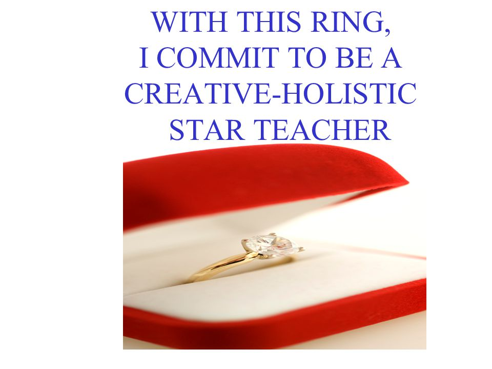 WITH THIS RING, I COMMIT TO BE A CREATIVE-HOLISTIC STAR TEACHER