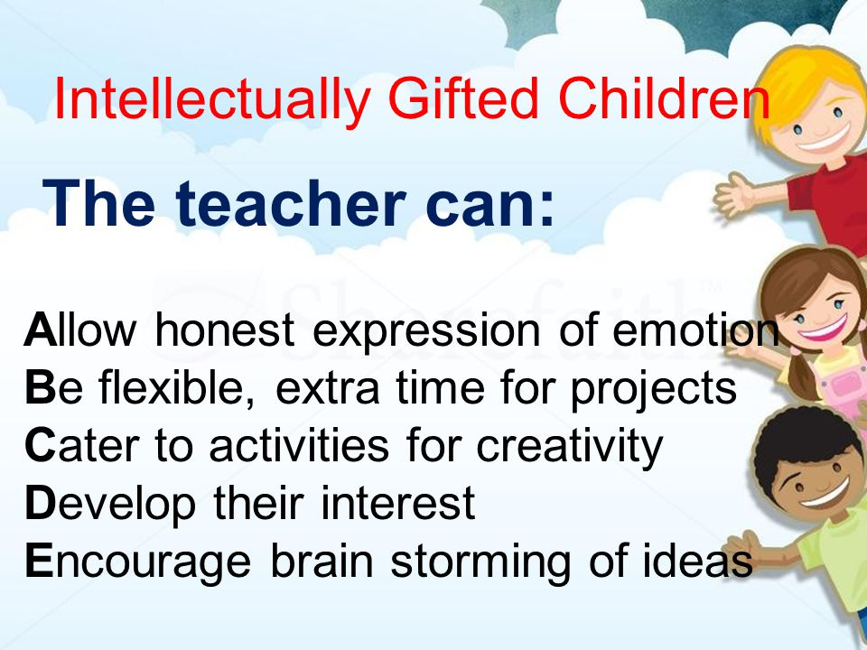 Intellectually Gifted Children The teacher can: Allow honest expression of emotion Be flexible, extra time for projects Cater to activities for creativity Develop their interest Encourage brain storming of ideas