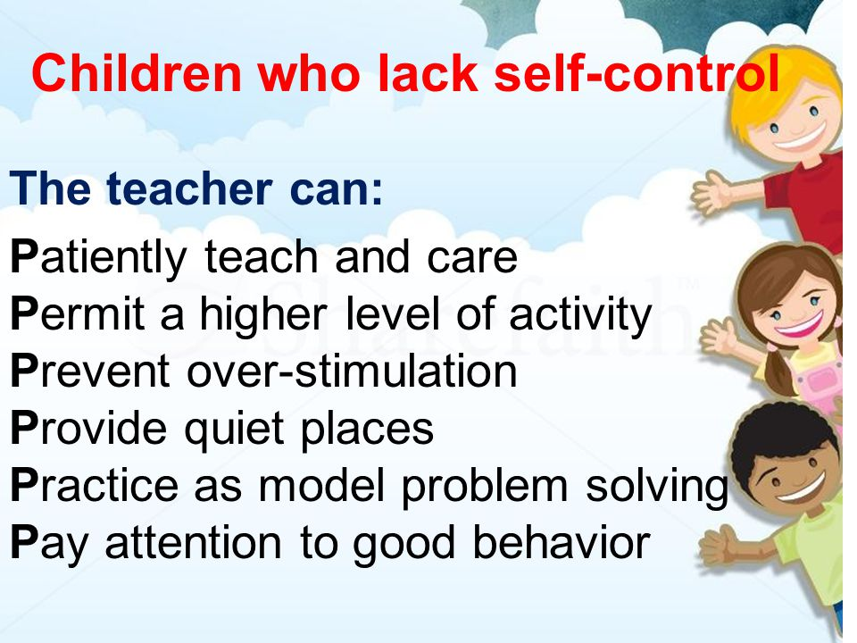 Children who lack self-control The teacher can: Patiently teach and care Permit a higher level of activity Prevent over-stimulation Provide quiet places Practice as model problem solving Pay attention to good behavior