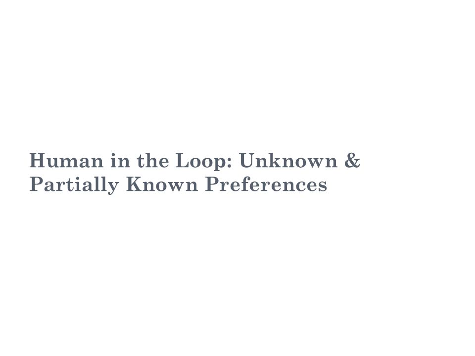 Human in the Loop: Unknown & Partially Known Preferences 16