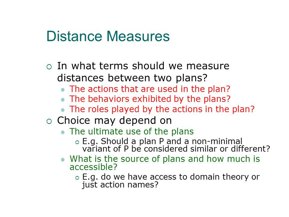 Distance Measures  In what terms should we measure distances between two plans? The actions that are used in the plan? The behaviors exhibited by the