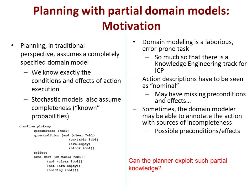 Planning with partial domain models: Motivation Planning, in traditional perspective, assumes a completely specified domain model – We know exactly th