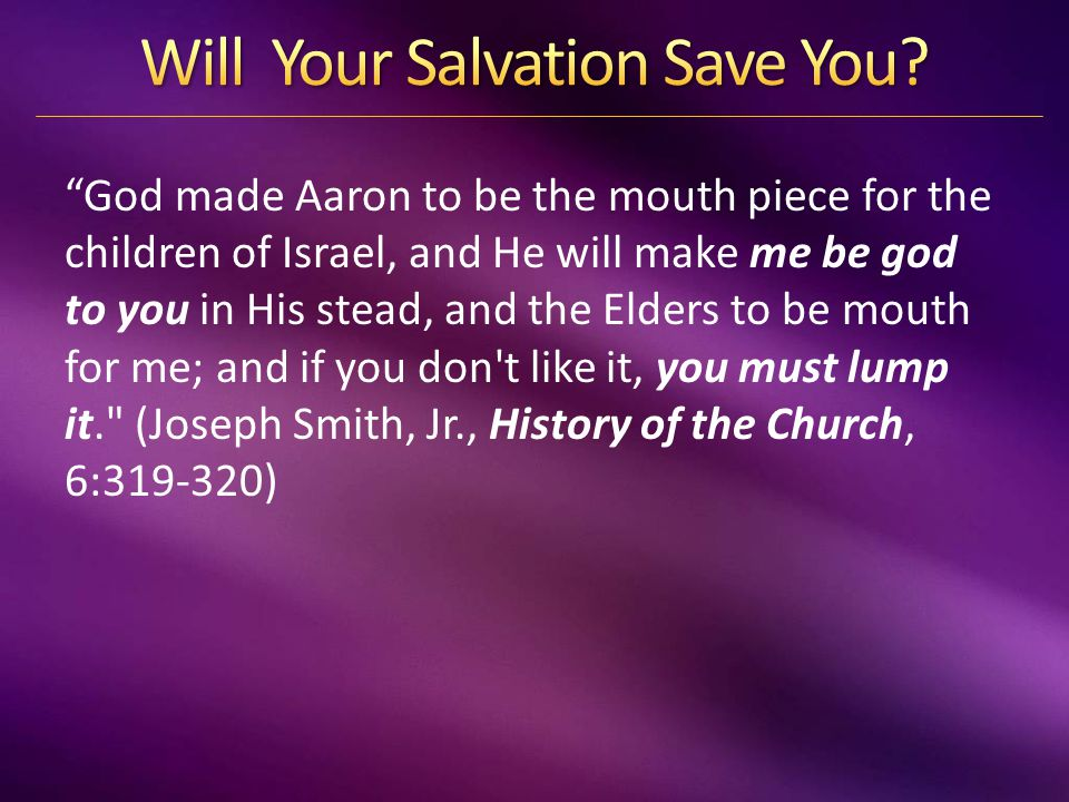 God made Aaron to be the mouth piece for the children of Israel, and He will make me be god to you in His stead, and the Elders to be mouth for me; and if you don t like it, you must lump it. (Joseph Smith, Jr., History of the Church, 6:319-320)