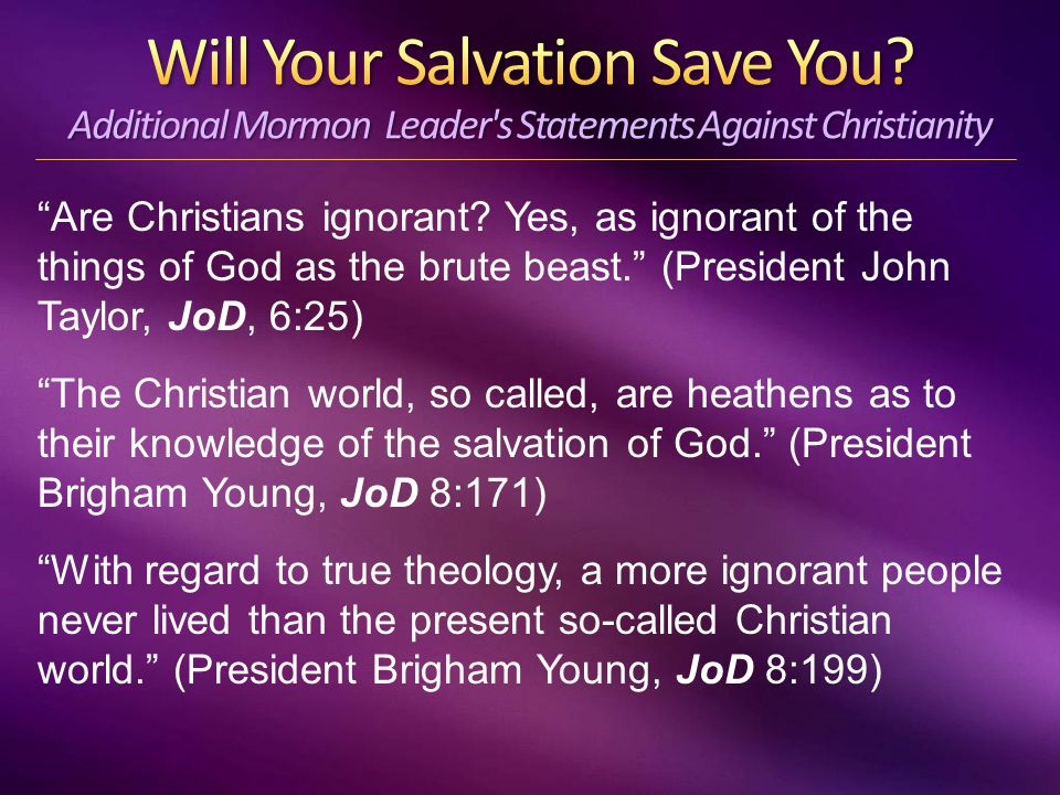 """""""Are Christians ignorant? Yes, as ignorant of the things of God as the brute beast."""" (President John Taylor, JoD, 6:25) """"The Christian world, so calle"""