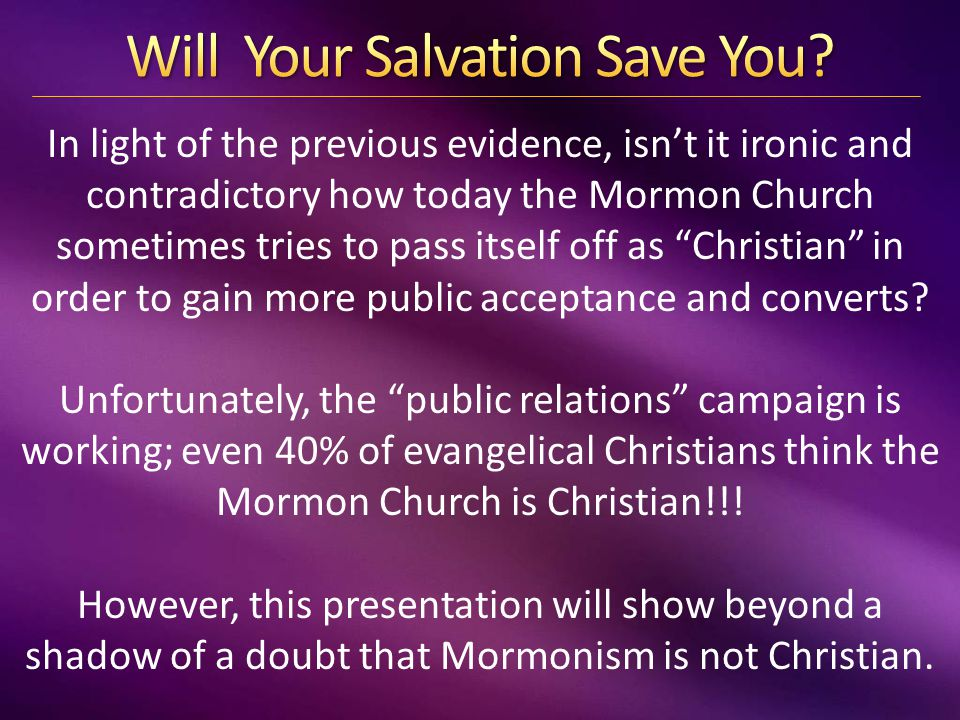 In light of the previous evidence, isn't it ironic and contradictory how today the Mormon Church sometimes tries to pass itself off as Christian in order to gain more public acceptance and converts.