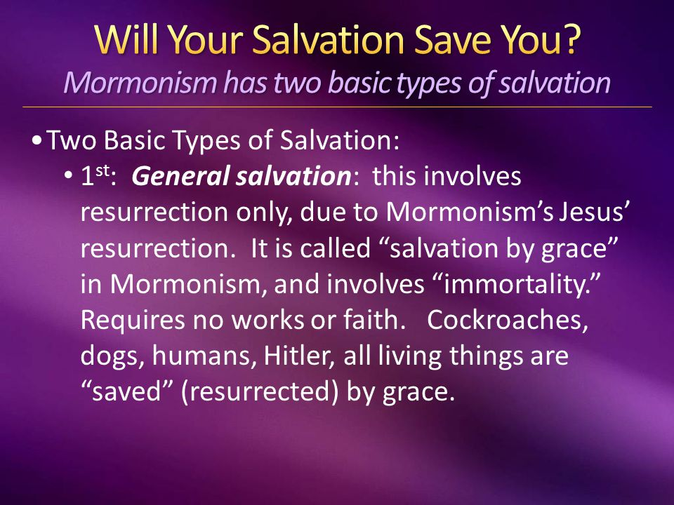 Two Basic Types of Salvation: 1 st : General salvation: this involves resurrection only, due to Mormonism's Jesus' resurrection.