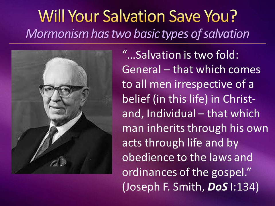 …Salvation is two fold: General – that which comes to all men irrespective of a belief (in this life) in Christ- and, Individual – that which man inherits through his own acts through life and by obedience to the laws and ordinances of the gospel. (Joseph F.