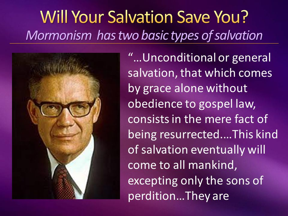 …Unconditional or general salvation, that which comes by grace alone without obedience to gospel law, consists in the mere fact of being resurrected.…This kind of salvation eventually will come to all mankind, excepting only the sons of perdition…They are