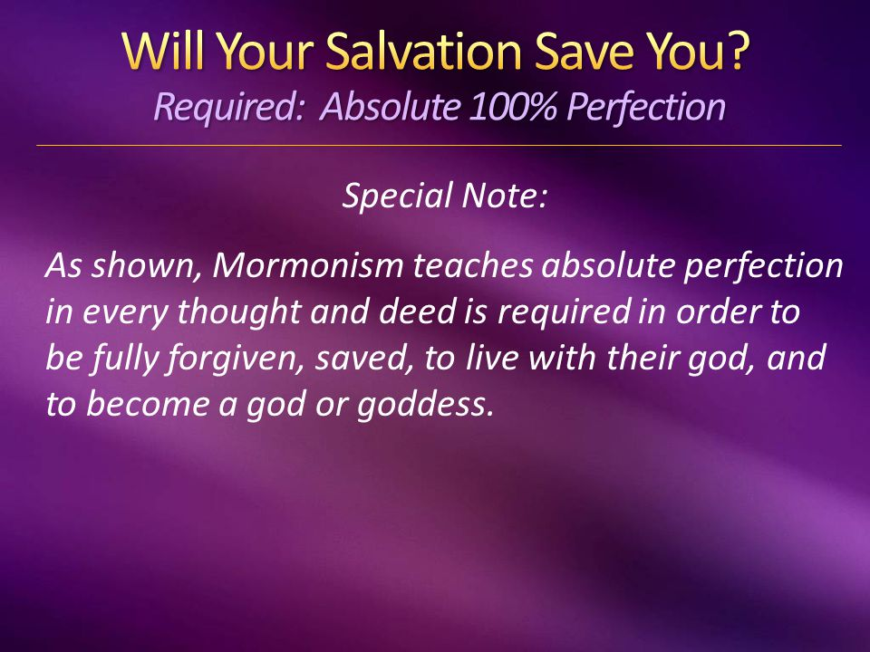 Special Note: As shown, Mormonism teaches absolute perfection in every thought and deed is required in order to be fully forgiven, saved, to live with their god, and to become a god or goddess.