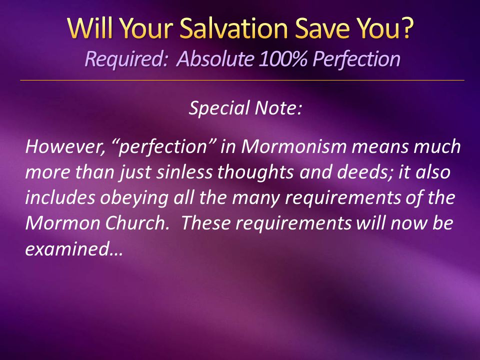 Special Note: However, perfection in Mormonism means much more than just sinless thoughts and deeds; it also includes obeying all the many requirements of the Mormon Church.