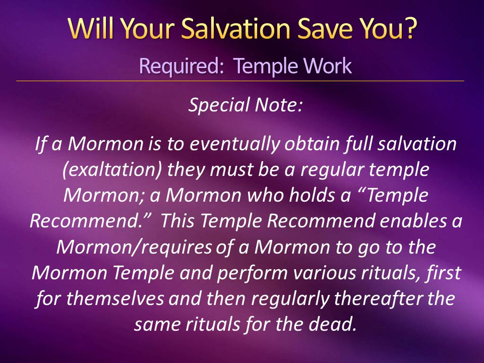 Special Note: If a Mormon is to eventually obtain full salvation (exaltation) they must be a regular temple Mormon; a Mormon who holds a Temple Recommend. This Temple Recommend enables a Mormon/requires of a Mormon to go to the Mormon Temple and perform various rituals, first for themselves and then regularly thereafter the same rituals for the dead.