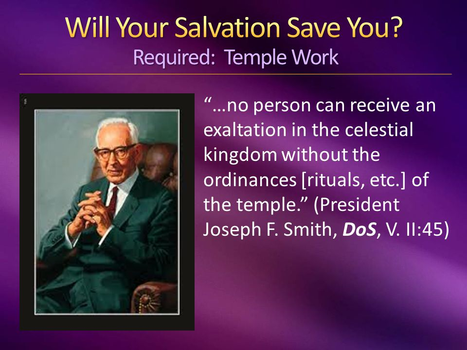 …no person can receive an exaltation in the celestial kingdom without the ordinances [rituals, etc.] of the temple. (President Joseph F.