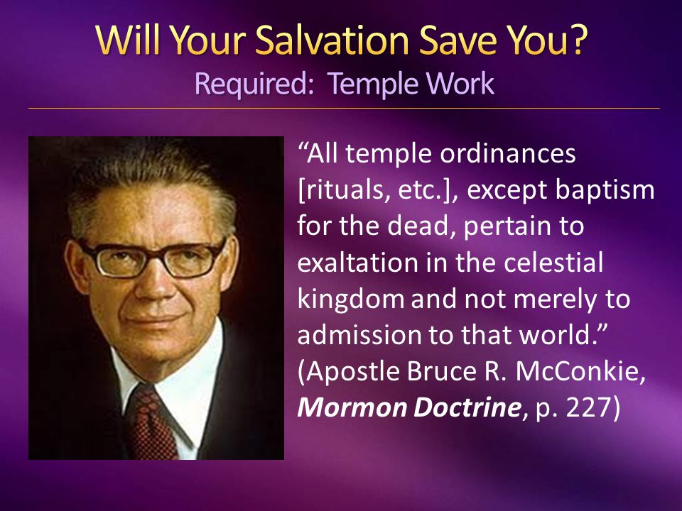 All temple ordinances [rituals, etc.], except baptism for the dead, pertain to exaltation in the celestial kingdom and not merely to admission to that world. (Apostle Bruce R.