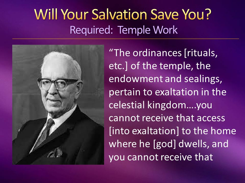 The ordinances [rituals, etc.] of the temple, the endowment and sealings, pertain to exaltation in the celestial kingdom….you cannot receive that access [into exaltation] to the home where he [god] dwells, and you cannot receive that