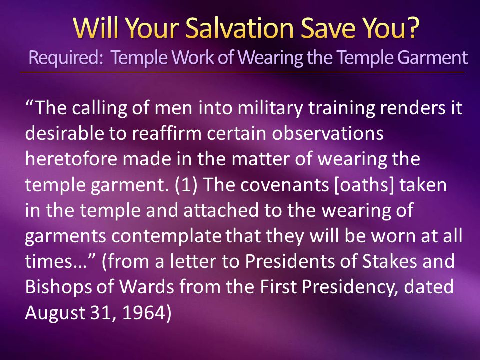 The calling of men into military training renders it desirable to reaffirm certain observations heretofore made in the matter of wearing the temple garment.