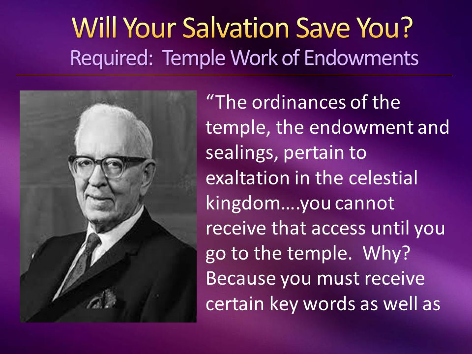 The ordinances of the temple, the endowment and sealings, pertain to exaltation in the celestial kingdom….you cannot receive that access until you go to the temple.