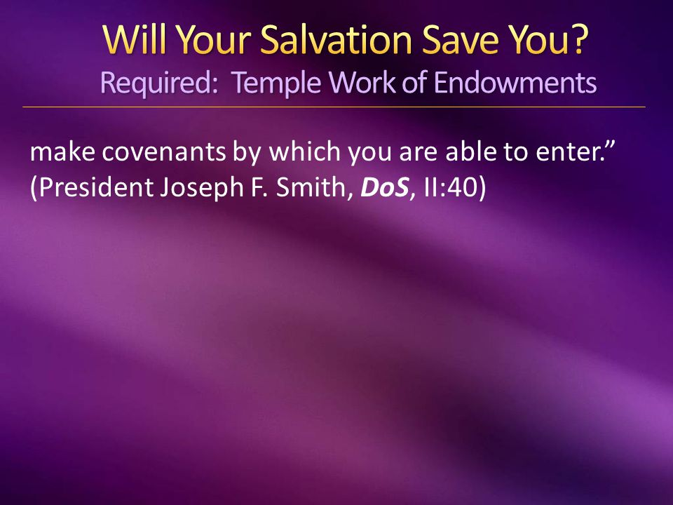 make covenants by which you are able to enter. (President Joseph F. Smith, DoS, II:40)