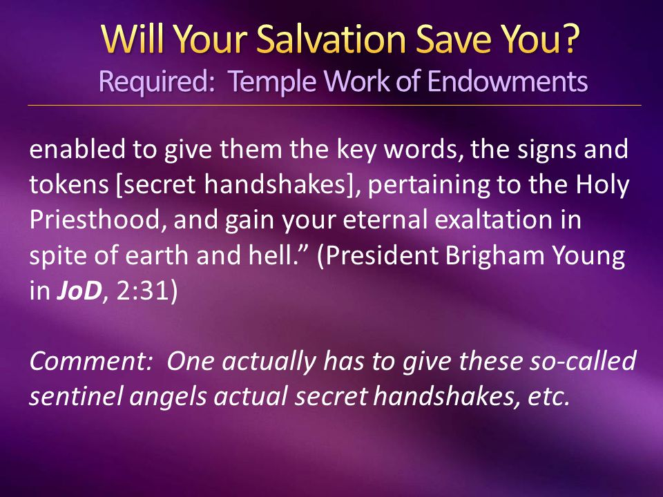 enabled to give them the key words, the signs and tokens [secret handshakes], pertaining to the Holy Priesthood, and gain your eternal exaltation in spite of earth and hell. (President Brigham Young in JoD, 2:31) Comment: One actually has to give these so-called sentinel angels actual secret handshakes, etc.