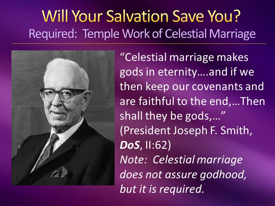 Celestial marriage makes gods in eternity….and if we then keep our covenants and are faithful to the end,…Then shall they be gods,… (President Joseph F.