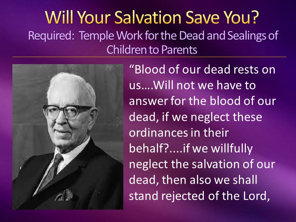 Blood of our dead rests on us….Will not we have to answer for the blood of our dead, if we neglect these ordinances in their behalf?....if we willfully neglect the salvation of our dead, then also we shall stand rejected of the Lord,