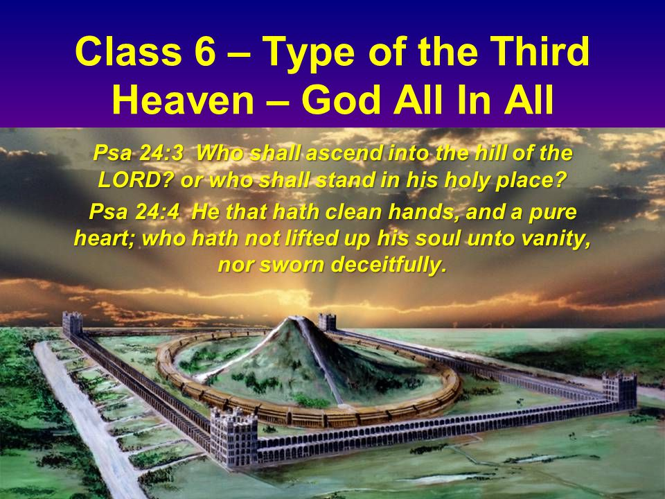 Class 6 – Type of the Third Heaven – God All In All Psa 24:3 Who shall ascend into the hill of the LORD.