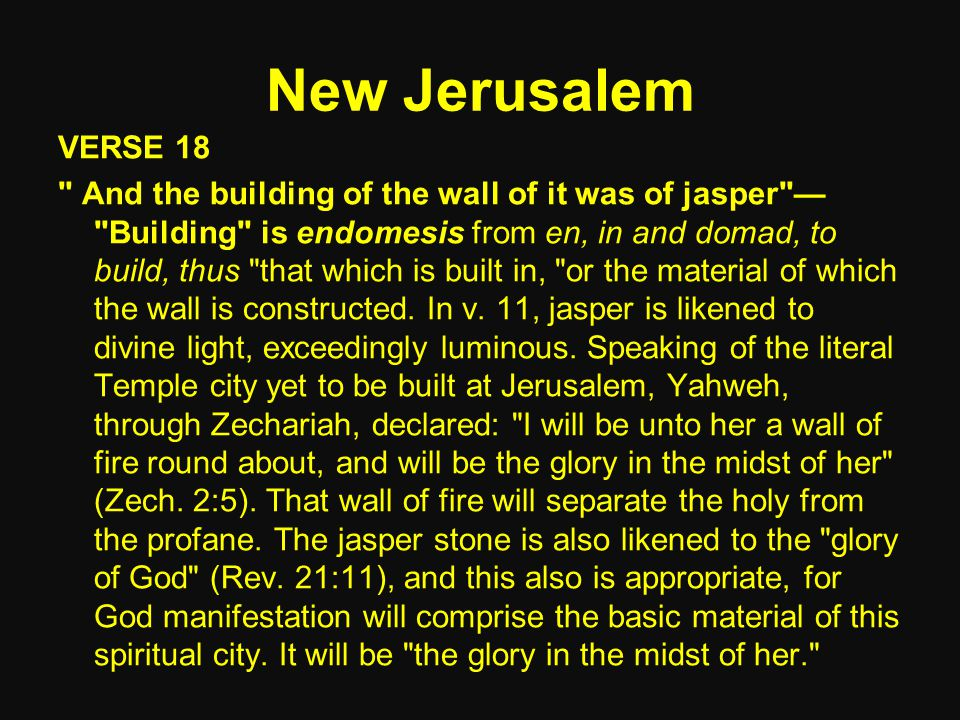New Jerusalem VERSE 18 And the building of the wall of it was of jasper — Building is endomesis from en, in and domad, to build, thus that which is built in, or the material of which the wall is constructed.