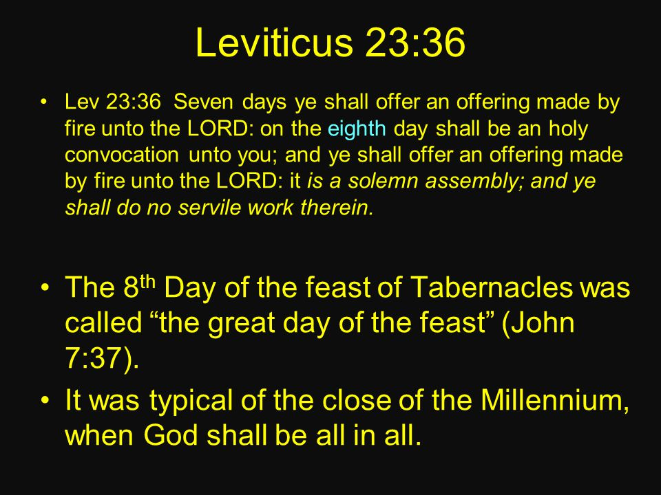 Leviticus 23:36 Lev 23:36 Seven days ye shall offer an offering made by fire unto the LORD: on the eighth day shall be an holy convocation unto you; and ye shall offer an offering made by fire unto the LORD: it is a solemn assembly; and ye shall do no servile work therein.